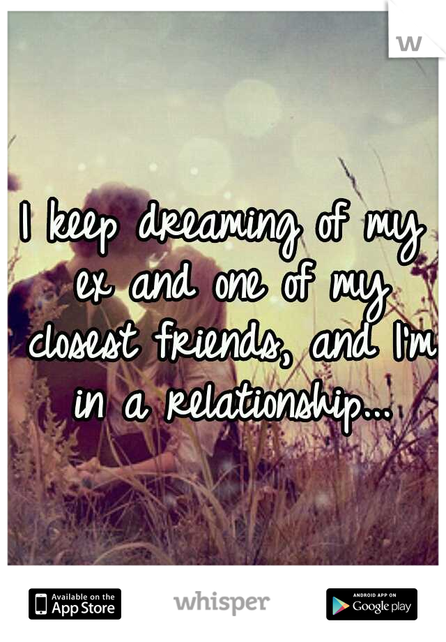 I keep dreaming of my ex and one of my closest friends, and I'm in a relationship...