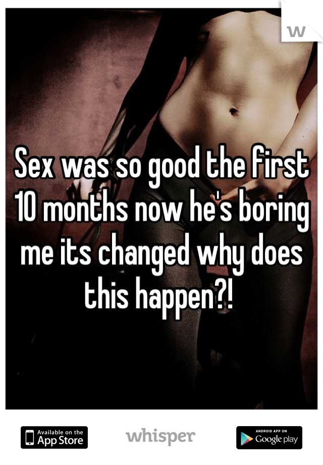 Sex was so good the first 10 months now he's boring me its changed why does this happen?!