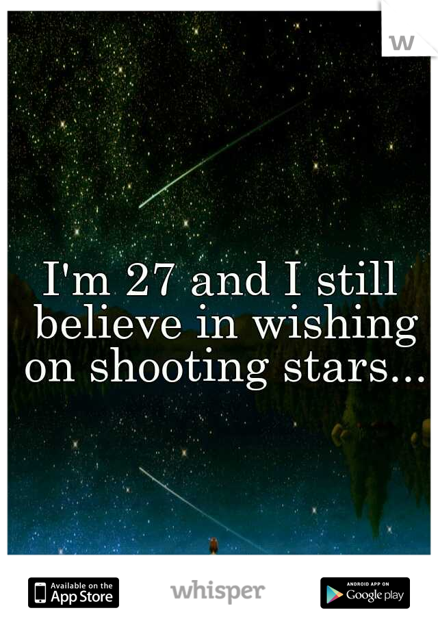 I'm 27 and I still believe in wishing on shooting stars...