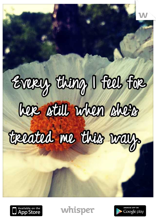 Every thing I feel for her still when she's treated me this way.