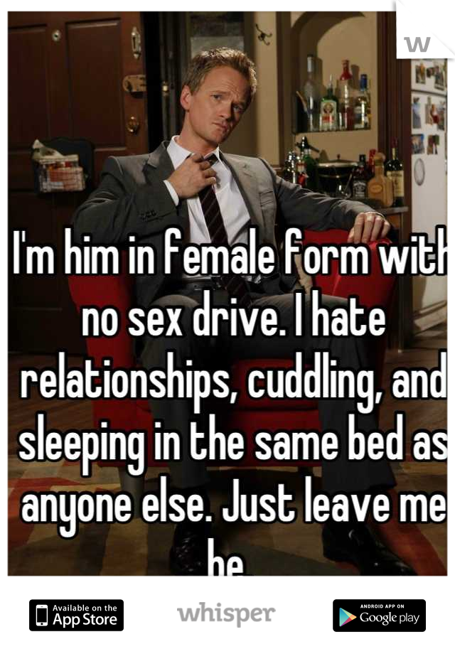 I'm him in female form with no sex drive. I hate relationships, cuddling, and sleeping in the same bed as anyone else. Just leave me be.