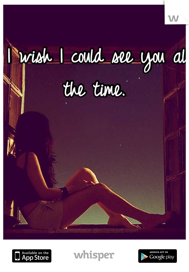 I wish I could see you all the time.