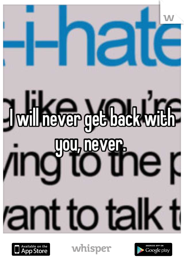 I will never get back with you, never.