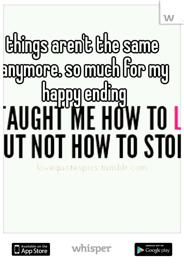 things aren't the same anymore. so much for my happy ending