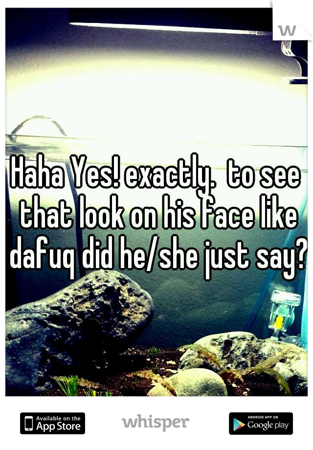 Haha Yes! exactly.  to see that look on his face like dafuq did he/she just say?