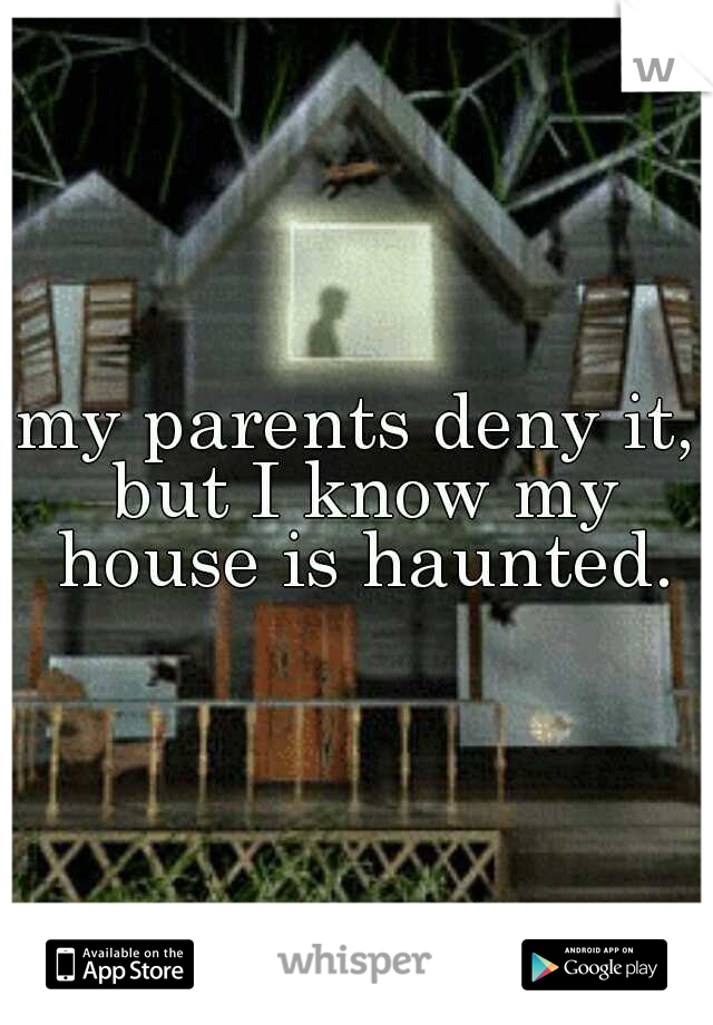 my parents deny it, but I know my house is haunted.