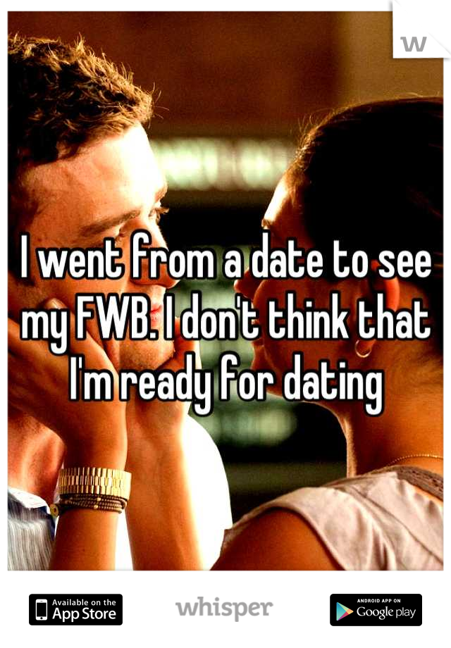 I went from a date to see my FWB. I don't think that I'm ready for dating
