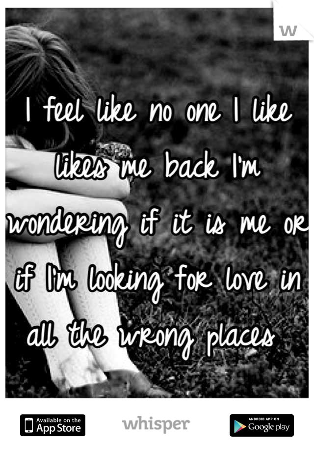 I feel like no one I like likes me back I'm wondering if it is me or if I'm looking for love in all the wrong places