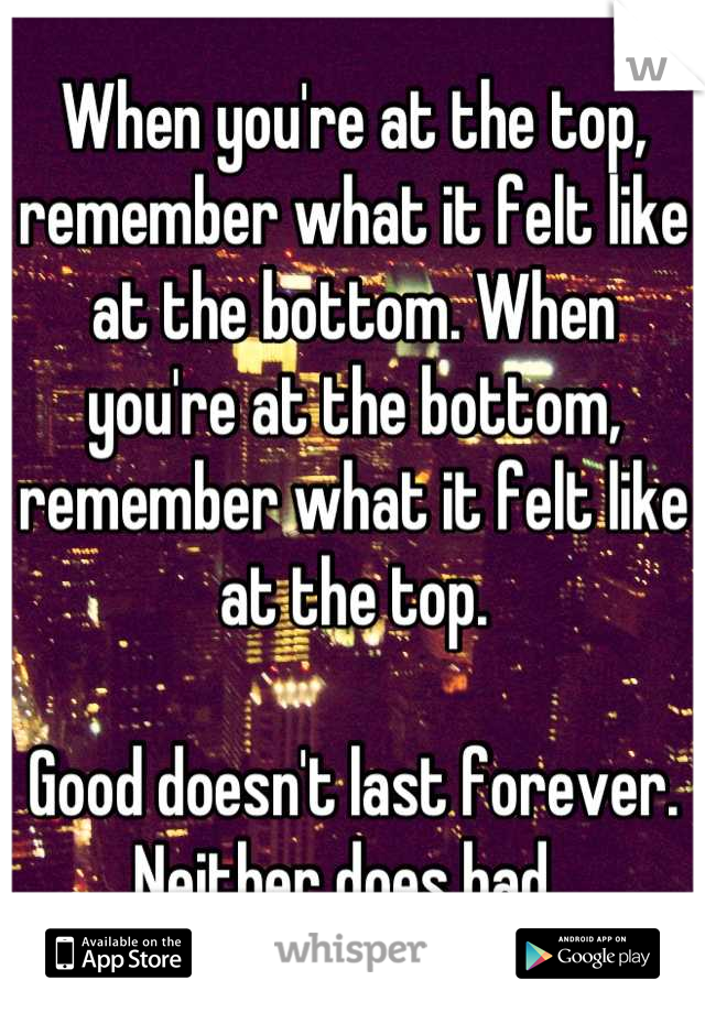 When you're at the top, remember what it felt like at the bottom. When you're at the bottom, remember what it felt like at the top.   Good doesn't last forever. Neither does bad.