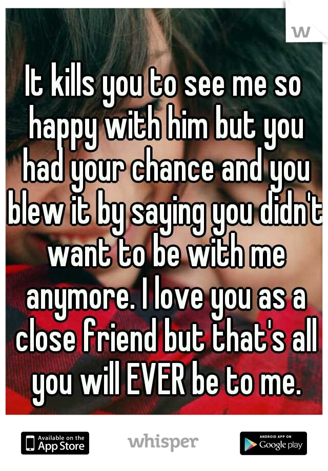 It kills you to see me so happy with him but you had your chance and you blew it by saying you didn't want to be with me anymore. I love you as a close friend but that's all you will EVER be to me.