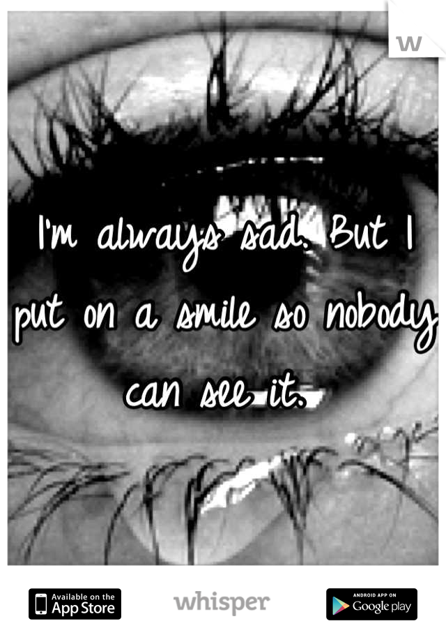I'm always sad. But I put on a smile so nobody can see it.
