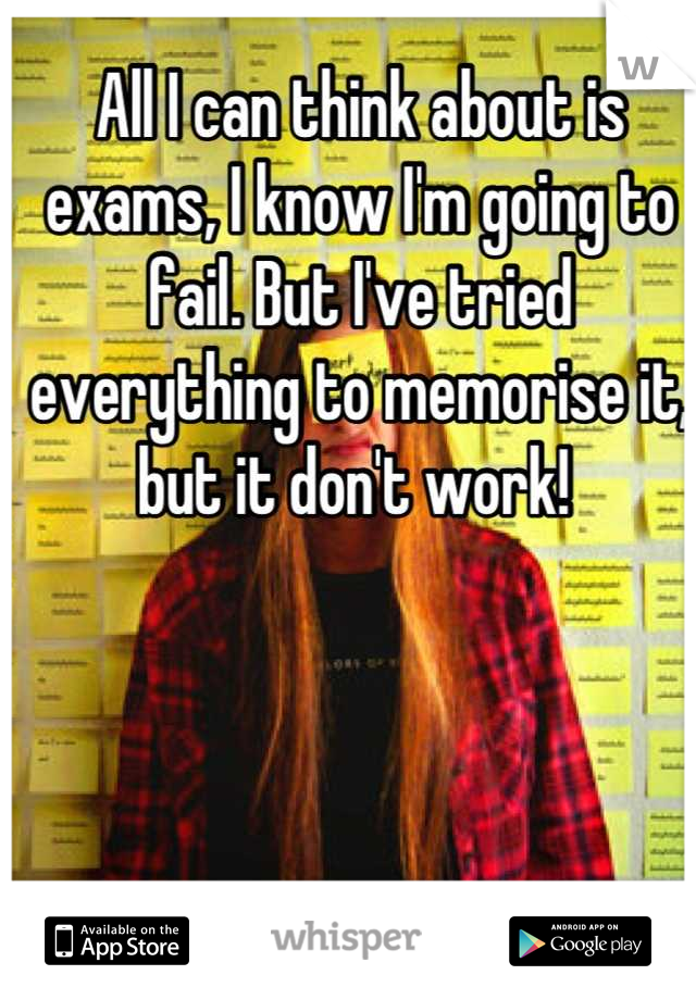 All I can think about is exams, I know I'm going to fail. But I've tried everything to memorise it, but it don't work!