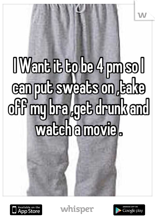 I Want it to be 4 pm so I can put sweats on ,take off my bra ,get drunk and watch a movie .