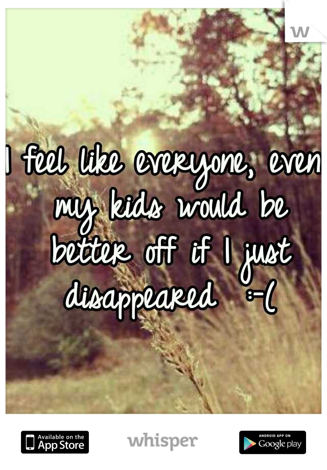 I feel like everyone, even my kids would be better off if I just disappeared  :-(