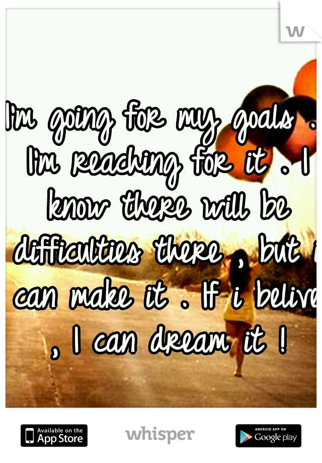 I'm going for my goals . I'm reaching for it . I know there will be difficulties there , but i can make it . If i belive , I can dream it !
