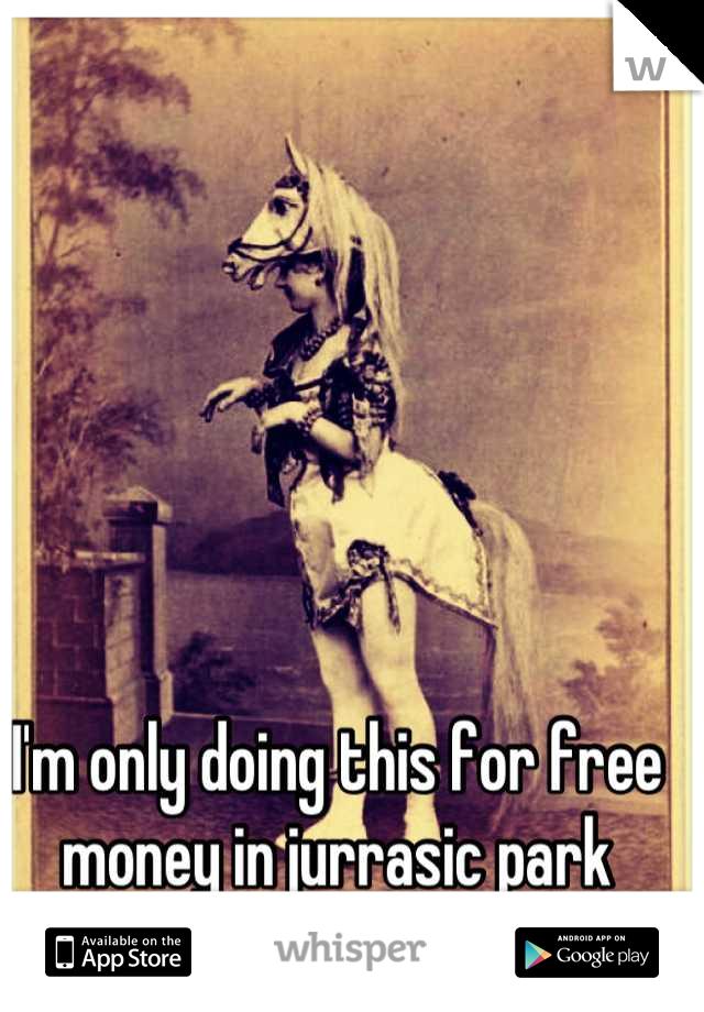 I'm only doing this for free money in jurrasic park builder.