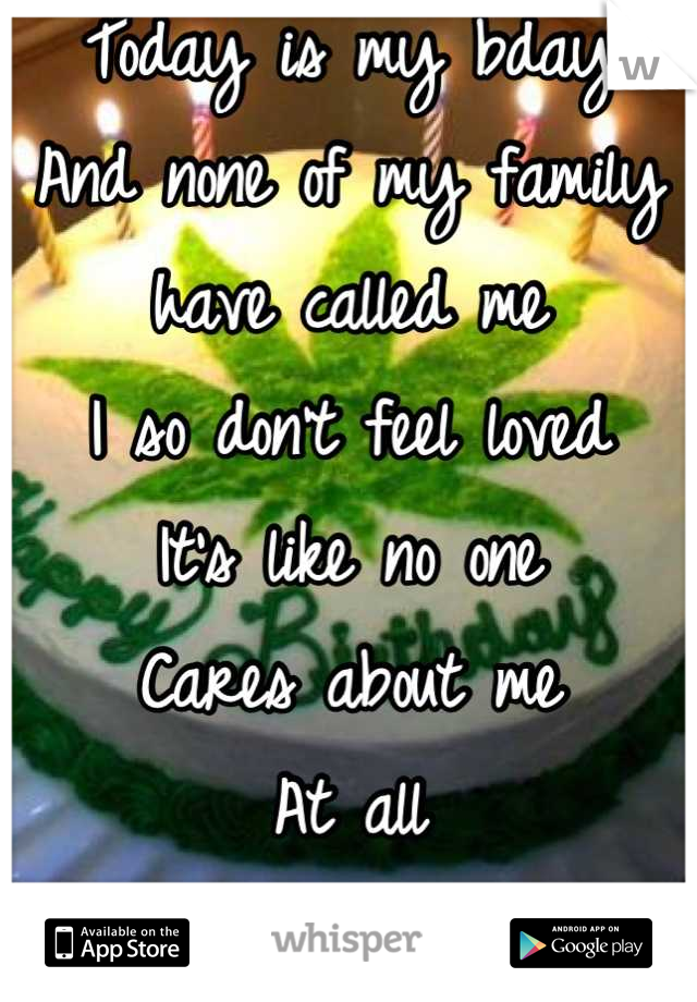 Today is my bday  And none of my family  have called me  I so don't feel loved  It's like no one  Cares about me At all  Wanna get high n 4get