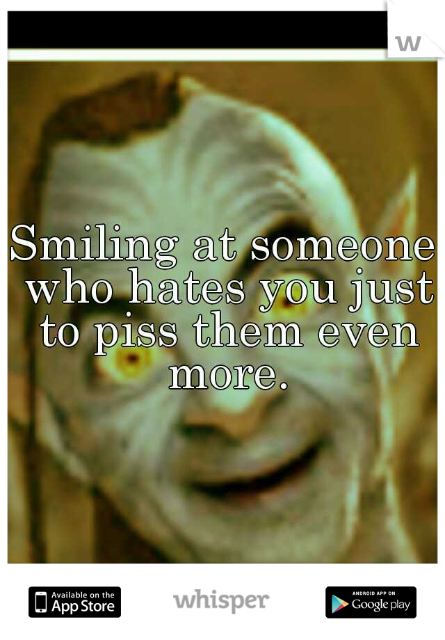 Smiling at someone who hates you just to piss them even more.