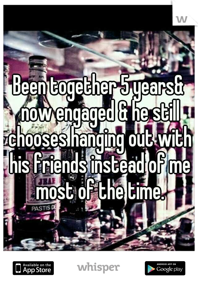 Been together 5 years& now engaged & he still chooses hanging out with his friends instead of me most of the time.