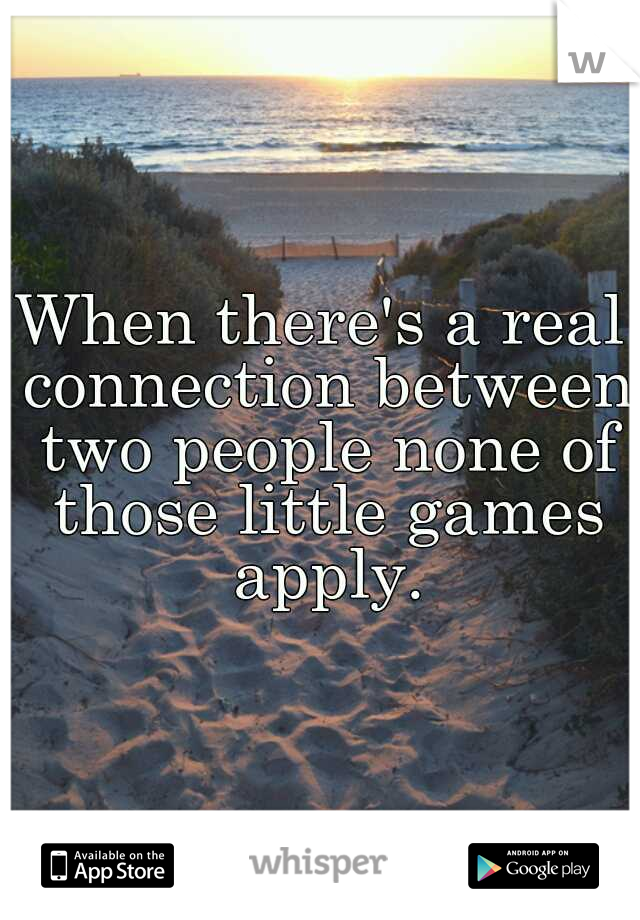 When there's a real connection between two people none of those little games apply.