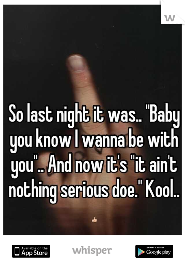 """So last night it was.. """"Baby you know I wanna be with you"""".. And now it's """"it ain't nothing serious doe."""" Kool.. 👍"""