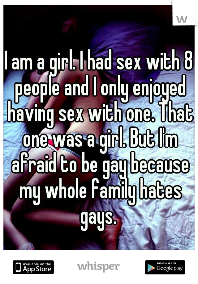I am a girl. I had sex with 8 people and I only enjoyed having sex with one. That one was a girl. But I'm afraid to be gay because my whole family hates gays.