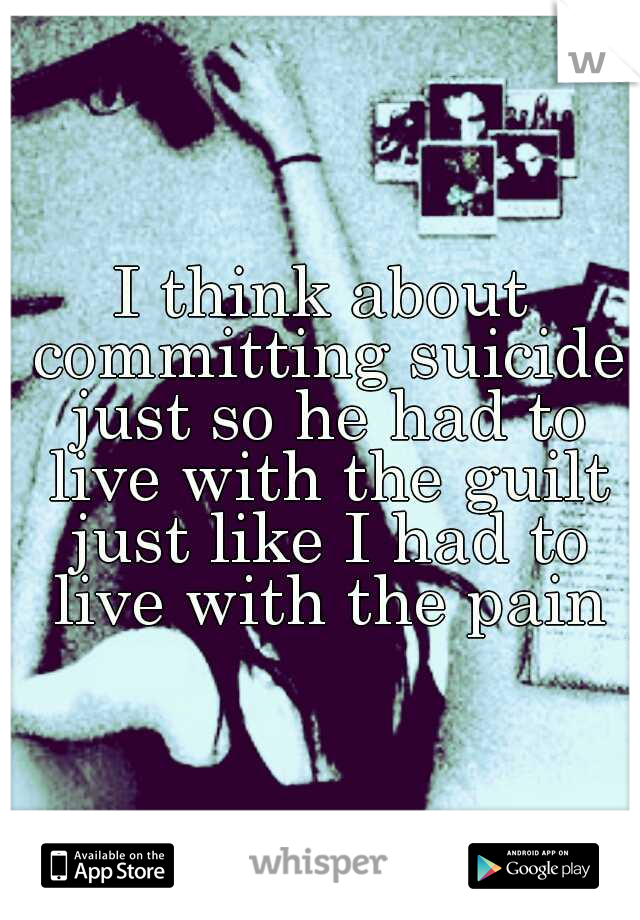 I think about committing suicide just so he had to live with the guilt just like I had to live with the pain