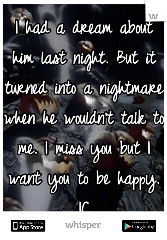 I had a dream about him last night. But it turned into a nightmare when he wouldn't talk to me. I miss you but I want you to be happy. IC