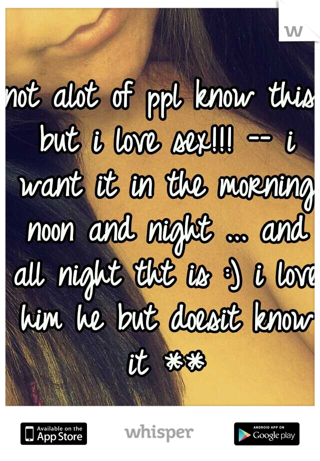 not alot of ppl know this but i love sex!!! -- i want it in the morning noon and night ... and all night tht is :) i love him he but doesit know it **