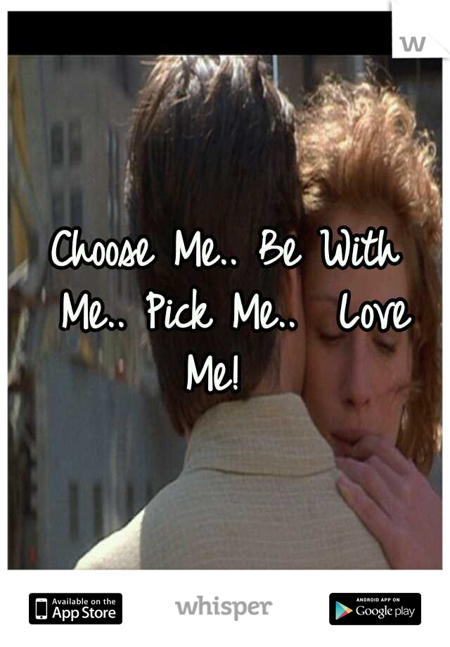 Choose Me.. Be With Me.. Pick Me..  Love Me!