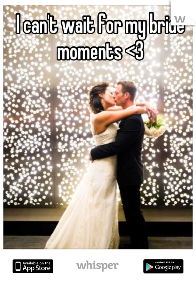 I can't wait for my bride moments <3