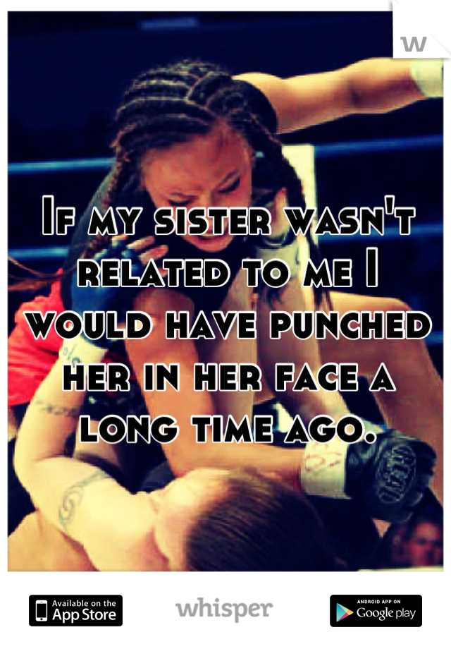 If my sister wasn't  related to me I would have punched her in her face a long time ago.