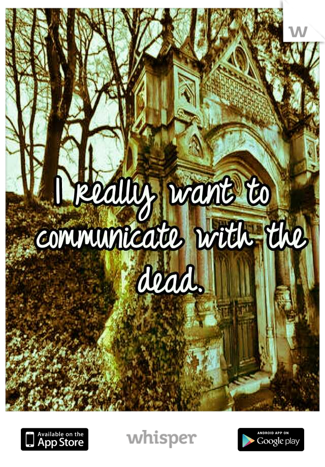 I really want to communicate with the dead.