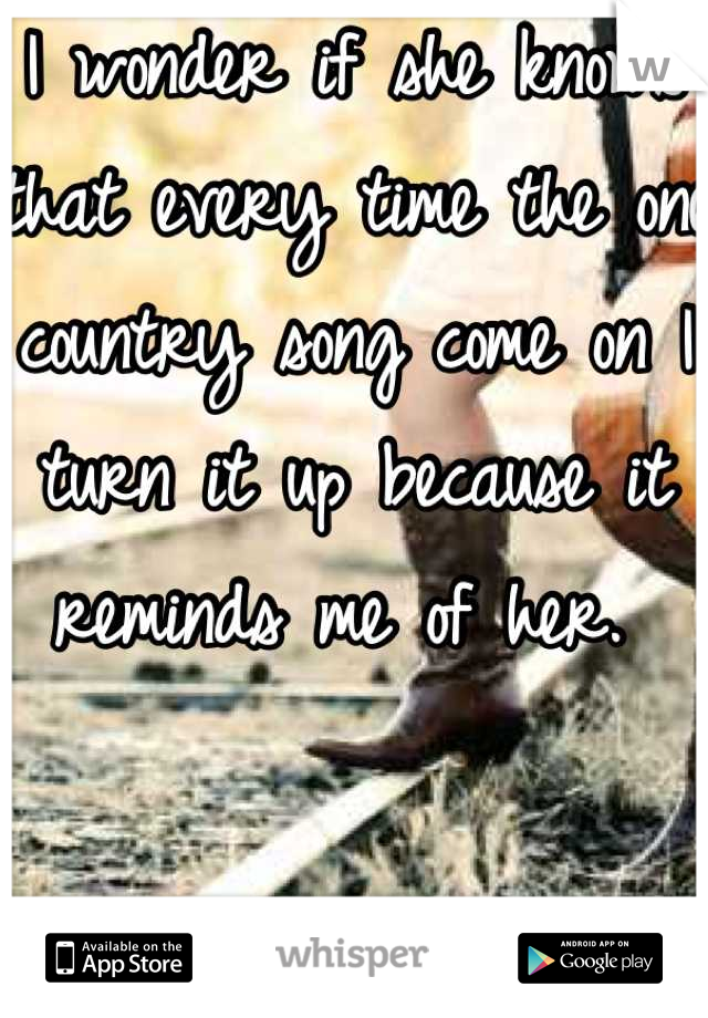 I wonder if she knows that every time the one country song come on I turn it up because it reminds me of her.