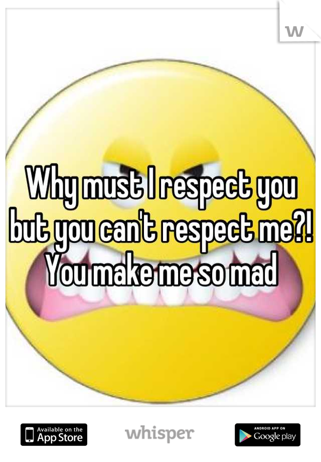 Why must I respect you but you can't respect me?! You make me so mad