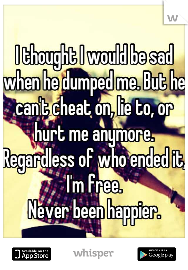 I thought I would be sad when he dumped me. But he can't cheat on, lie to, or hurt me anymore. Regardless of who ended it, I'm free.  Never been happier.