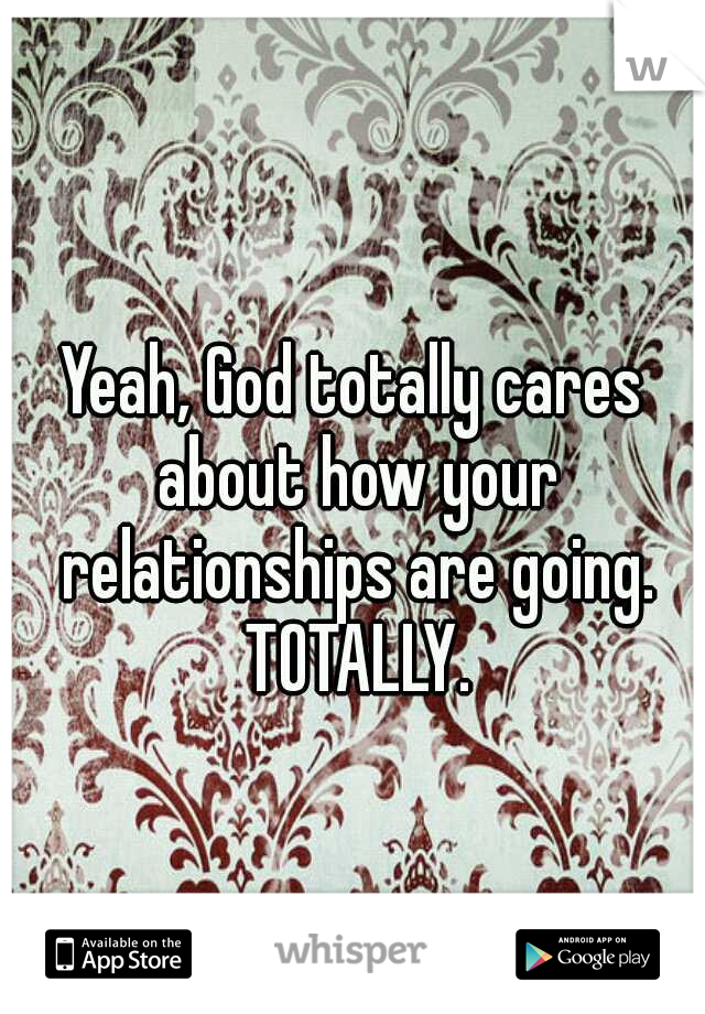 Yeah, God totally cares about how your relationships are going. TOTALLY.