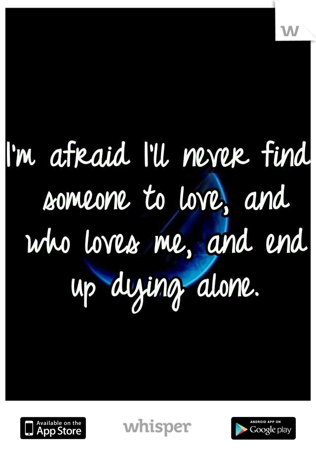 I'm afraid I'll never find someone to love, and who loves me, and end up dying alone.