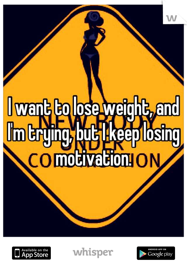 I want to lose weight, and I'm trying, but I keep losing motivation.