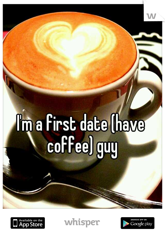 I'm a first date (have coffee) guy