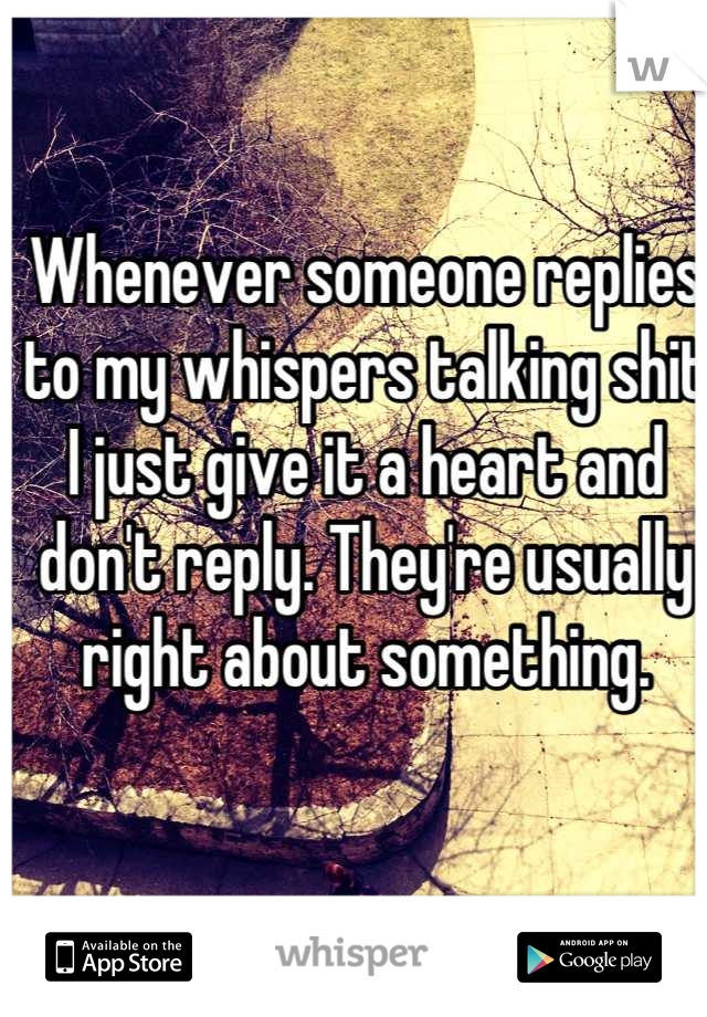Whenever someone replies to my whispers talking shit I just give it a heart and don't reply. They're usually right about something.