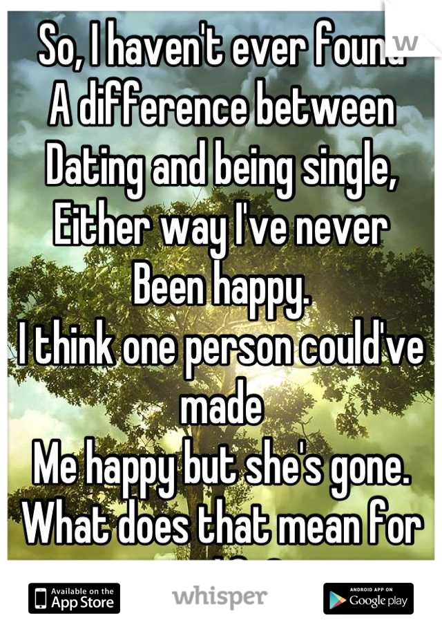 So, I haven't ever found A difference between Dating and being single, Either way I've never Been happy. I think one person could've made Me happy but she's gone. What does that mean for my life?
