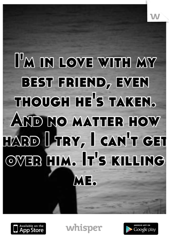 I'm in love with my best friend, even though he's taken. And no matter how hard I try, I can't get over him. It's killing me.