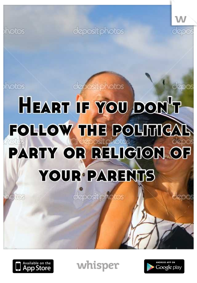 Heart if you don't follow the political party or religion of your parents