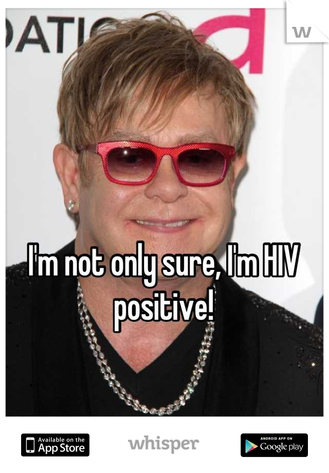 I'm not only sure, I'm HIV positive!