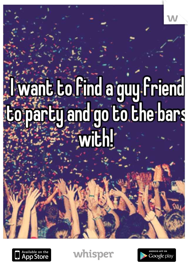I want to find a guy friend to party and go to the bars with!