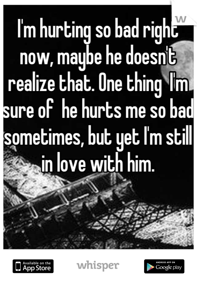 I'm hurting so bad right now, maybe he doesn't realize that. One thing  I'm sure of  he hurts me so bad sometimes, but yet I'm still in love with him.