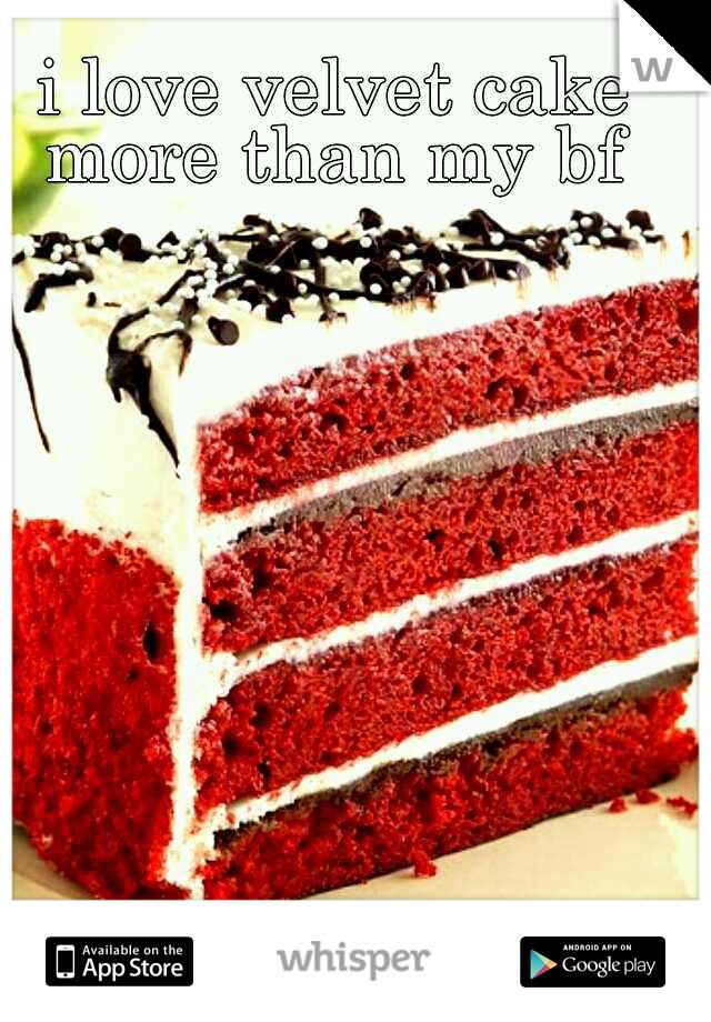 i love velvet cake more than my bf
