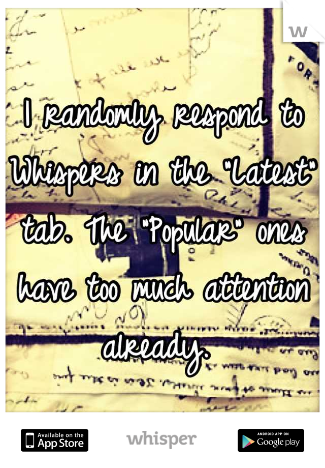 """I randomly respond to Whispers in the """"Latest"""" tab. The """"Popular"""" ones have too much attention already."""