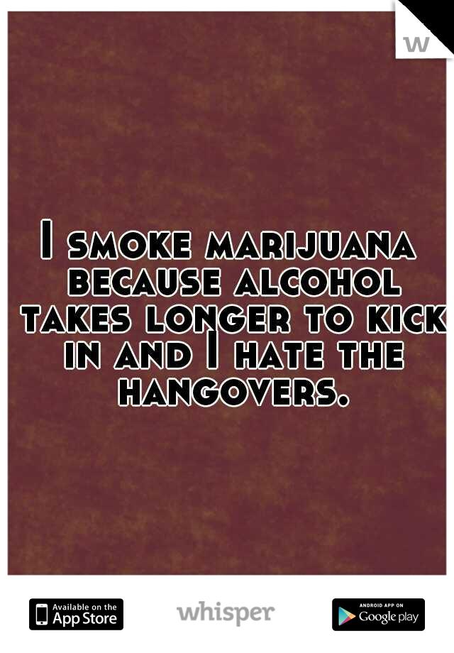 I smoke marijuana because alcohol takes longer to kick in and I hate the hangovers.